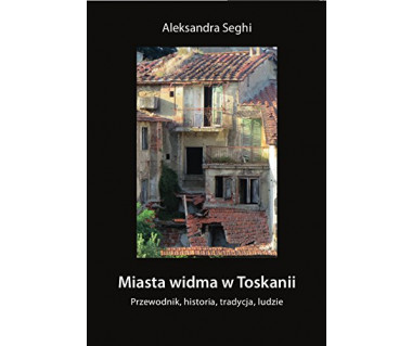 Miasta widma w Toskanii. Przewodnik, historia, tradycja, ludzie
