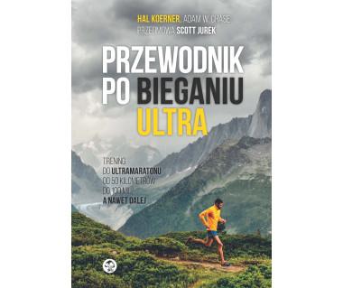 Przewodnik po bieganiu ultra. Trening do ultramaratonu od 50 kilometrów do 100 mil, a nawet dalej