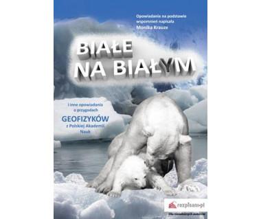 Białe na białym i inne opowiadania o przygodach geofizyków z PAN