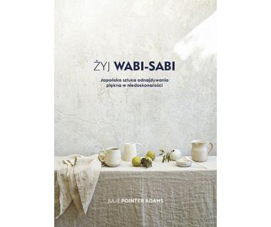 Żyj Wabi-Sabi. Japońska sztuka odnajdywania piękna w niedoskonałości