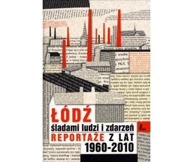 Łódź. Śladami ludzi i zdarzeń - reportaże z lat 1960-2010