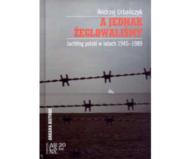 A jednak żeglowaliśmy. Jachting polski w latach 1945-1989