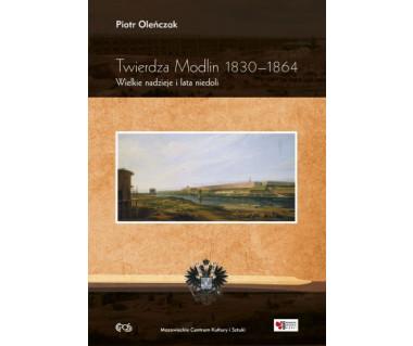 Twierdza Modlin 1830-1864. Wielkie nadzieje i lata niedoli
