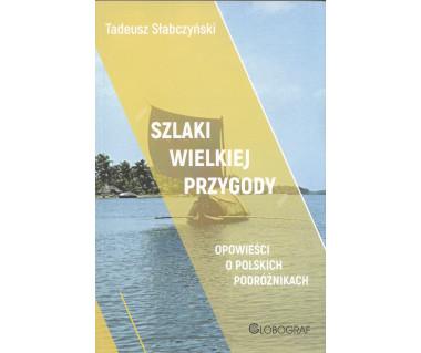 Szlaki wielkiej przygody. Opowieści o polskich podróżnikach.