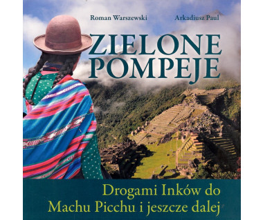 Zielone Pompeje. Drogami Inków do Machu Picchu i jeszcze dalej
