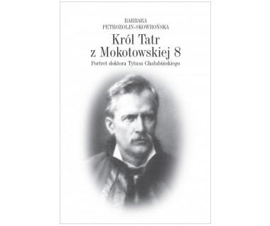 Król Tatr z Mokotowskiej 8. Portret doktora Tytusa Chałubińskiego