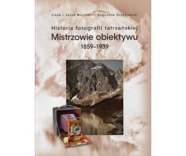 Mistrzowie obiektywu. Historia fotografii tatrzańskiej 1859-1939