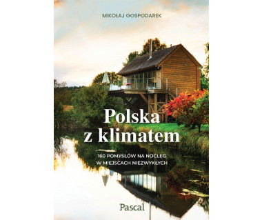 Polska z klimatem. 160 pomysłów na nocleg w miejscach niezwykłych