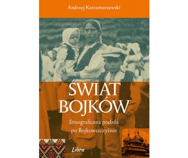 Świat Bojków. Etnograficzna podróż po Bojkowszczyźnie
